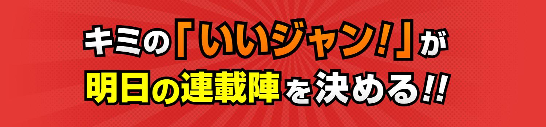 キミの「いいジャン!」が明日の連載陣を決める!!
